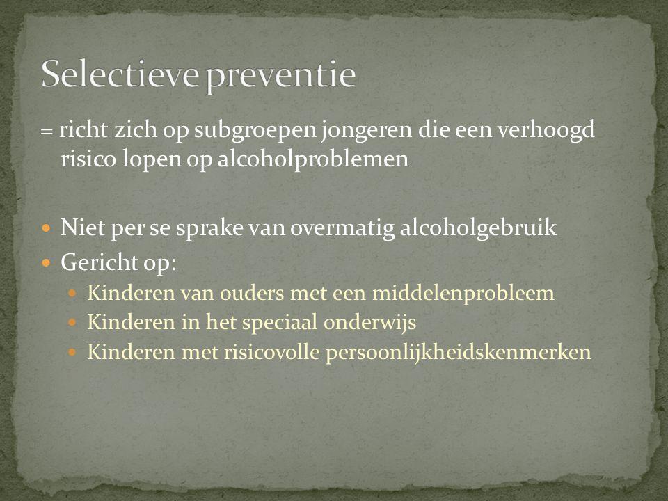 = richt zich op subgroepen jongeren die een verhoogd risico lopen op alcoholproblemen Niet per se sprake van overmatig alcoholgebruik Gericht op: Kind