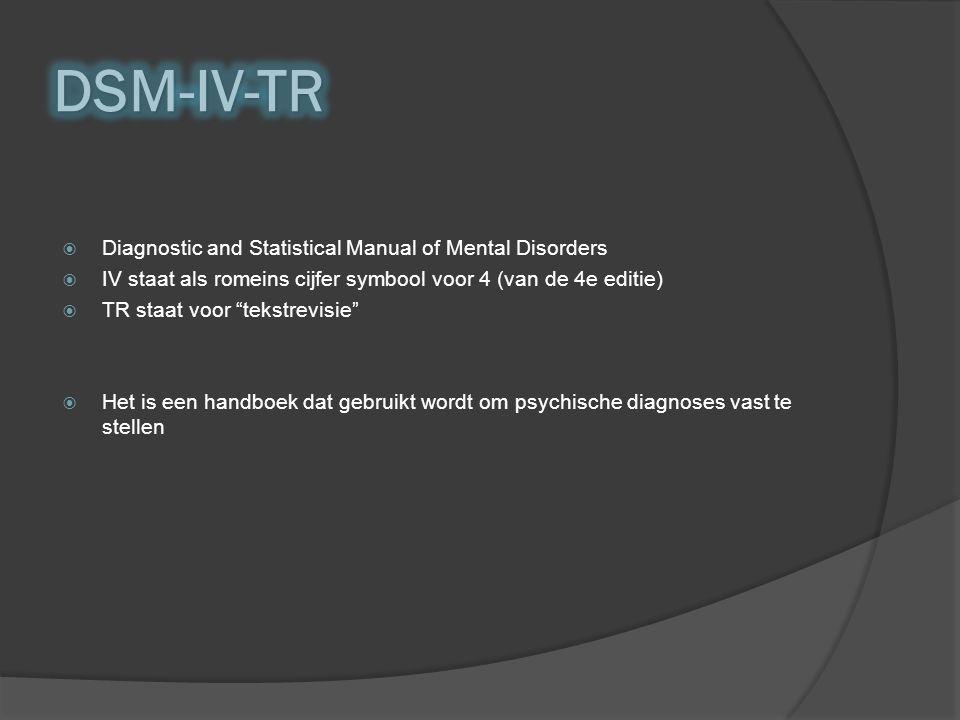  Diagnostic and Statistical Manual of Mental Disorders  IV staat als romeins cijfer symbool voor 4 (van de 4e editie)  TR staat voor tekstrevisie  Het is een handboek dat gebruikt wordt om psychische diagnoses vast te stellen