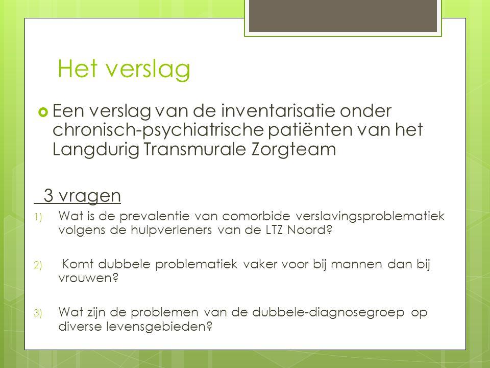 Het verslag  Een verslag van de inventarisatie onder chronisch-psychiatrische patiënten van het Langdurig Transmurale Zorgteam 3 vragen 1) Wat is de prevalentie van comorbide verslavingsproblematiek volgens de hulpverleners van de LTZ Noord.