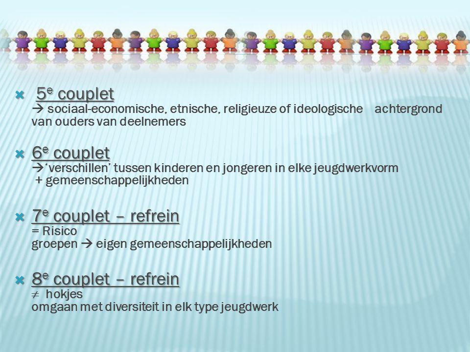  5 e couplet  5 e couplet  sociaal-economische, etnische, religieuze of ideologische achtergrond van ouders van deelnemers  6 e couplet  6 e couplet  'verschillen' tussen kinderen en jongeren in elke jeugdwerkvorm + gemeenschappelijkheden  7 e couplet – refrein  7 e couplet – refrein = Risico groepen  eigen gemeenschappelijkheden  8 e couplet – refrein  8 e couplet – refrein  hokjes omgaan met diversiteit in elk type jeugdwerk
