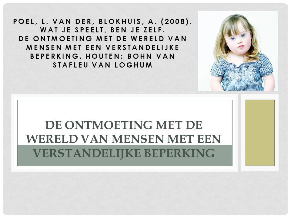 POEL, L. VAN DER, BLOKHUIS, A. (2008). WAT JE SPEELT, BEN JE ZELF. DE ONTMOETING MET DE WERELD VAN MENSEN MET EEN VERSTANDELIJKE BEPERKING. HOUTEN: BO
