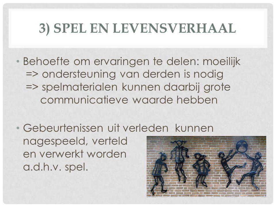 3) SPEL EN LEVENSVERHAAL Behoefte om ervaringen te delen: moeilijk => ondersteuning van derden is nodig => spelmaterialen kunnen daarbij grote communi