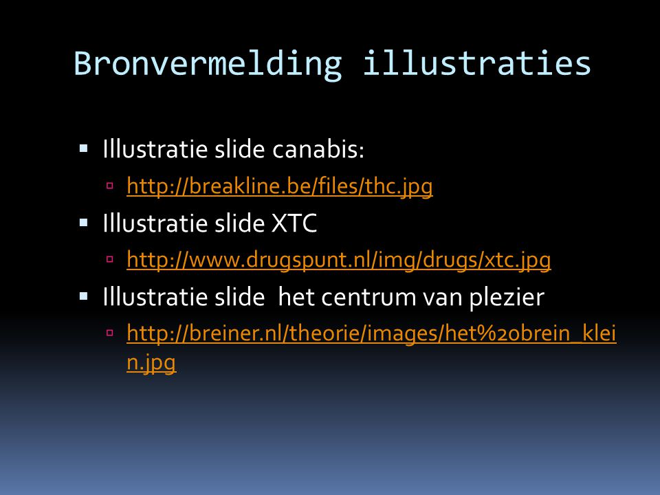 Bronvermelding illustraties  Illustratie slide canabis:  http://breakline.be/files/thc.jpg http://breakline.be/files/thc.jpg  Illustratie slide XTC  http://www.drugspunt.nl/img/drugs/xtc.jpg http://www.drugspunt.nl/img/drugs/xtc.jpg  Illustratie slide het centrum van plezier  http://breiner.nl/theorie/images/het%20brein_klei n.jpg http://breiner.nl/theorie/images/het%20brein_klei n.jpg