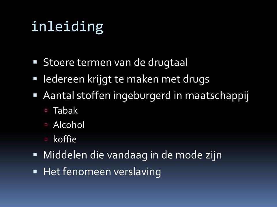 inleiding  Stoere termen van de drugtaal  Iedereen krijgt te maken met drugs  Aantal stoffen ingeburgerd in maatschappij  Tabak  Alcohol  koffie  Middelen die vandaag in de mode zijn  Het fenomeen verslaving