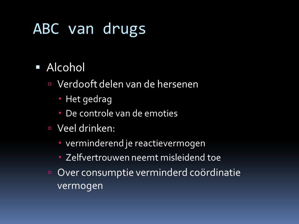 ABC van drugs  Alcohol  Verdooft delen van de hersenen  Het gedrag  De controle van de emoties  Veel drinken:  verminderend je reactievermogen  Zelfvertrouwen neemt misleidend toe  Over consumptie verminderd coördinatie vermogen