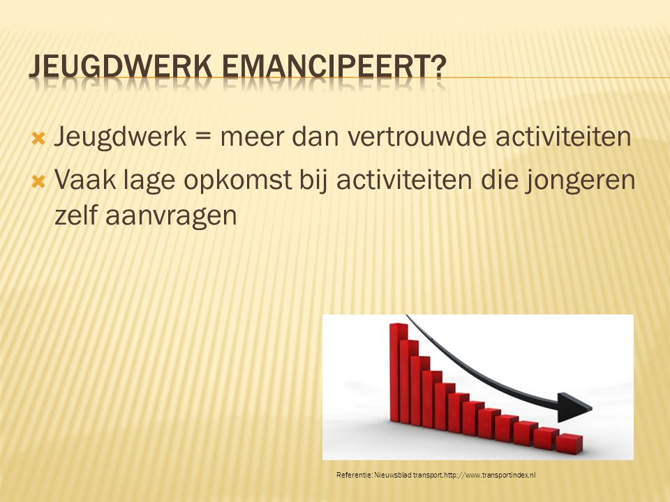  Jeugdwerk = meer dan vertrouwde activiteiten  Vaak lage opkomst bij activiteiten die jongeren zelf aanvragen Referentie: Nieuwsblad transport.http://www.transportindex.nl