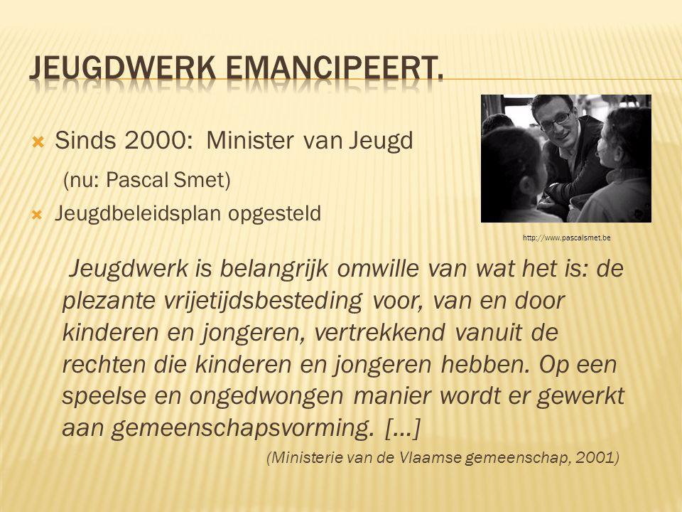  Sinds 2000: Minister van Jeugd (nu: Pascal Smet)  Jeugdbeleidsplan opgesteld Jeugdwerk is belangrijk omwille van wat het is: de plezante vrijetijdsbesteding voor, van en door kinderen en jongeren, vertrekkend vanuit de rechten die kinderen en jongeren hebben.