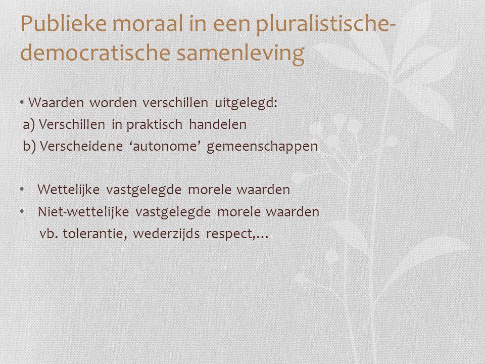 Publieke moraal in een pluralistische- democratische samenleving Waarden worden verschillen uitgelegd: a) Verschillen in praktisch handelen b) Versche