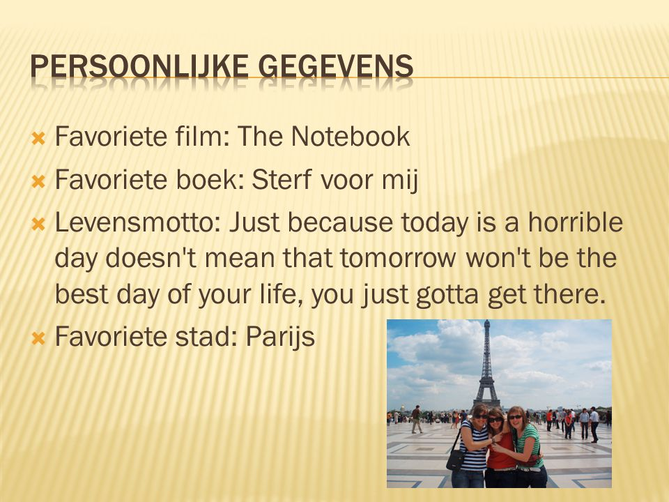  Favoriete film: The Notebook  Favoriete boek: Sterf voor mij  Levensmotto: Just because today is a horrible day doesn t mean that tomorrow won t be the best day of your life, you just gotta get there.