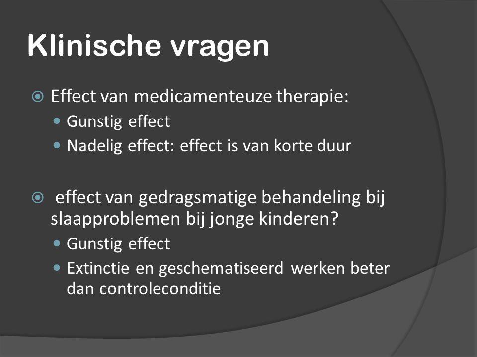 Klinische vragen  Effect van medicamenteuze therapie: Gunstig effect Nadelig effect: effect is van korte duur  effect van gedragsmatige behandeling