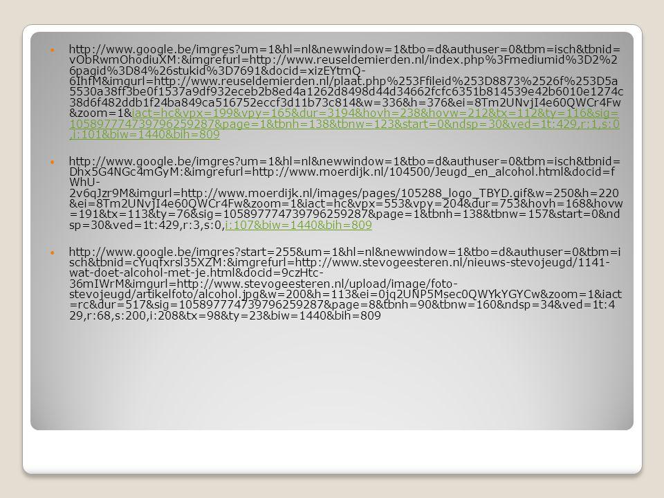 http://www.google.be/imgres?um=1&hl=nl&newwindow=1&tbo=d&authuser=0&tbm=isch&tbnid= vObRwmOhodiuXM:&imgrefurl=http://www.reuseldemierden.nl/index.php%3Fmediumid%3D2%2 6pagid%3D84%26stukid%3D7691&docid=xizEYtmQ- 6IhfM&imgurl=http://www.reuseldemierden.nl/plaat.php%253Ffileid%253D8873%2526f%253D5a 5530a38ff3be0f1537a9df932eceb2b8ed4a1262d8498d44d34662fcfc6351b814539e42b6010e1274c 38d6f482ddb1f24ba849ca516752eccf3d11b73c814&w=336&h=376&ei=8Tm2UNvjI4e60QWCr4Fw &zoom=1&iact=hc&vpx=199&vpy=165&dur=3194&hovh=238&hovw=212&tx=112&ty=116&sig= 105897774739796259287&page=1&tbnh=138&tbnw=123&start=0&ndsp=30&ved=1t:429,r:1,s:0,i:101&biw=1440&bih=809iact=hc&vpx=199&vpy=165&dur=3194&hovh=238&hovw=212&tx=112&ty=116&sig= 105897774739796259287&page=1&tbnh=138&tbnw=123&start=0&ndsp=30&ved=1t:429,r:1,s:0,i:101&biw=1440&bih=809 http://www.google.be/imgres?um=1&hl=nl&newwindow=1&tbo=d&authuser=0&tbm=isch&tbnid= Dhx5G4NGc4mGyM:&imgrefurl=http://www.moerdijk.nl/104500/Jeugd_en_alcohol.html&docid=f WhU- 2v6qJzr9M&imgurl=http://www.moerdijk.nl/images/pages/105288_logo_TBYD.gif&w=250&h=220 &ei=8Tm2UNvjI4e60QWCr4Fw&zoom=1&iact=hc&vpx=553&vpy=204&dur=753&hovh=168&hovw =191&tx=113&ty=76&sig=105897774739796259287&page=1&tbnh=138&tbnw=157&start=0&nd sp=30&ved=1t:429,r:3,s:0,i:107&biw=1440&bih=809i:107&biw=1440&bih=809 http://www.google.be/imgres?start=255&um=1&hl=nl&newwindow=1&tbo=d&authuser=0&tbm=i sch&tbnid=cYuqfxrsl35XZM:&imgrefurl=http://www.stevogeesteren.nl/nieuws-stevojeugd/1141- wat-doet-alcohol-met-je.html&docid=9czHtc- 36mIWrM&imgurl=http://www.stevogeesteren.nl/upload/image/foto- stevojeugd/artikelfoto/alcohol.jpg&w=200&h=113&ei=0jq2UNP5Msec0QWYkYGYCw&zoom=1&iact =rc&dur=517&sig=105897774739796259287&page=8&tbnh=90&tbnw=160&ndsp=34&ved=1t:4 29,r:68,s:200,i:208&tx=98&ty=23&biw=1440&bih=809