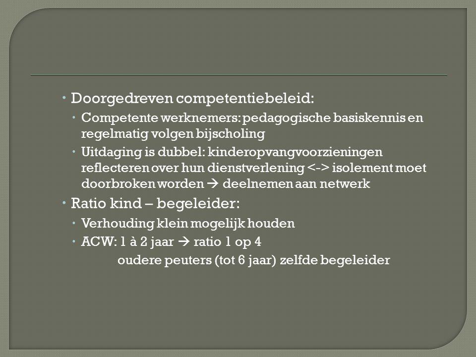  Doorgedreven competentiebeleid:  Competente werknemers: pedagogische basiskennis en regelmatig volgen bijscholing  Uitdaging is dubbel: kinderopvangvoorzieningen reflecteren over hun dienstverlening isolement moet doorbroken worden  deelnemen aan netwerk  Ratio kind – begeleider:  Verhouding klein mogelijk houden  ACW: 1 à 2 jaar  ratio 1 op 4 oudere peuters (tot 6 jaar) zelfde begeleider