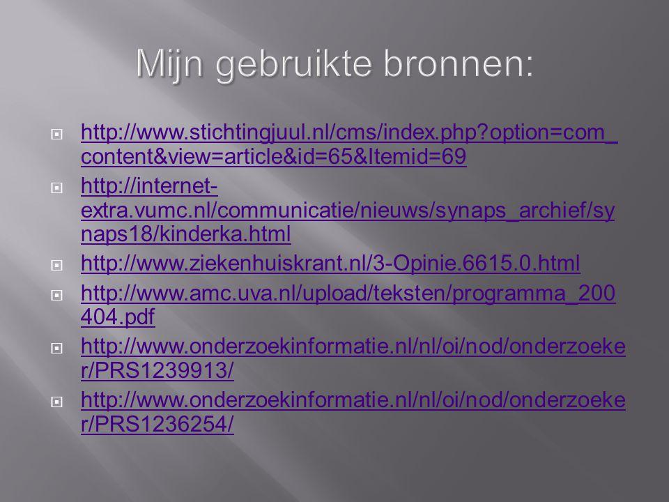 Mijn gebruikte bronnen:  http://www.stichtingjuul.nl/cms/index.php option=com_ content&view=article&id=65&Itemid=69 http://www.stichtingjuul.nl/cms/index.php option=com_ content&view=article&id=65&Itemid=69  http://internet- extra.vumc.nl/communicatie/nieuws/synaps_archief/sy naps18/kinderka.html http://internet- extra.vumc.nl/communicatie/nieuws/synaps_archief/sy naps18/kinderka.html  http://www.ziekenhuiskrant.nl/3-Opinie.6615.0.html http://www.ziekenhuiskrant.nl/3-Opinie.6615.0.html  http://www.amc.uva.nl/upload/teksten/programma_200 404.pdf http://www.amc.uva.nl/upload/teksten/programma_200 404.pdf  http://www.onderzoekinformatie.nl/nl/oi/nod/onderzoeke r/PRS1239913/ http://www.onderzoekinformatie.nl/nl/oi/nod/onderzoeke r/PRS1239913/  http://www.onderzoekinformatie.nl/nl/oi/nod/onderzoeke r/PRS1236254/ http://www.onderzoekinformatie.nl/nl/oi/nod/onderzoeke r/PRS1236254/