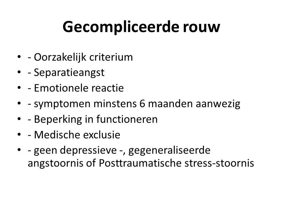 Gecompliceerde rouw - Oorzakelijk criterium - Separatieangst - Emotionele reactie - symptomen minstens 6 maanden aanwezig - Beperking in functioneren