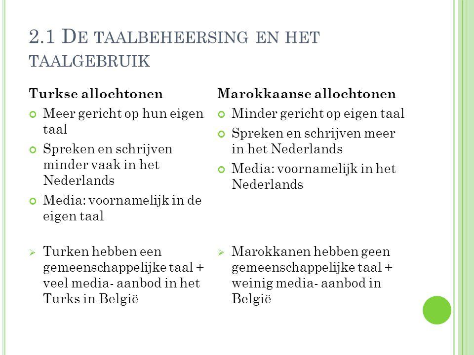 2.1 D E TAALBEHEERSING EN HET TAALGEBRUIK Turkse allochtonen Meer gericht op hun eigen taal Spreken en schrijven minder vaak in het Nederlands Media: voornamelijk in de eigen taal  Turken hebben een gemeenschappelijke taal + veel media- aanbod in het Turks in België Marokkaanse allochtonen Minder gericht op eigen taal Spreken en schrijven meer in het Nederlands Media: voornamelijk in het Nederlands  Marokkanen hebben geen gemeenschappelijke taal + weinig media- aanbod in België