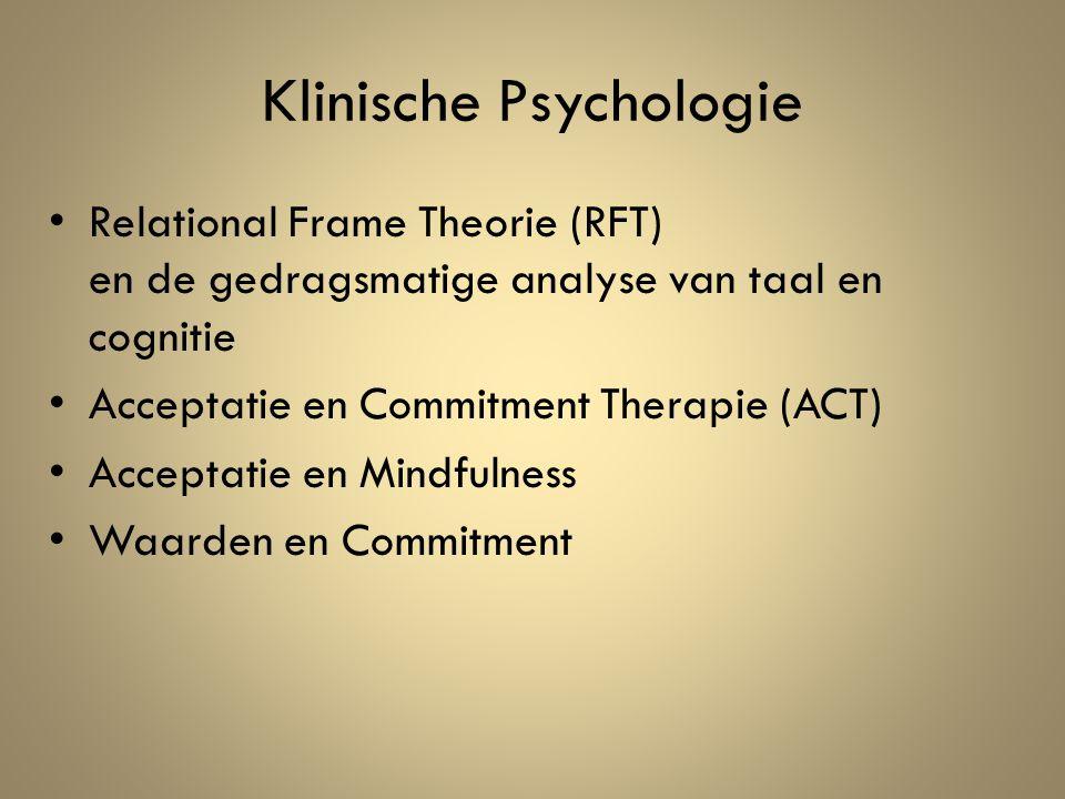 Klinische Psychologie Relational Frame Theorie (RFT) en de gedragsmatige analyse van taal en cognitie Acceptatie en Commitment Therapie (ACT) Acceptatie en Mindfulness Waarden en Commitment