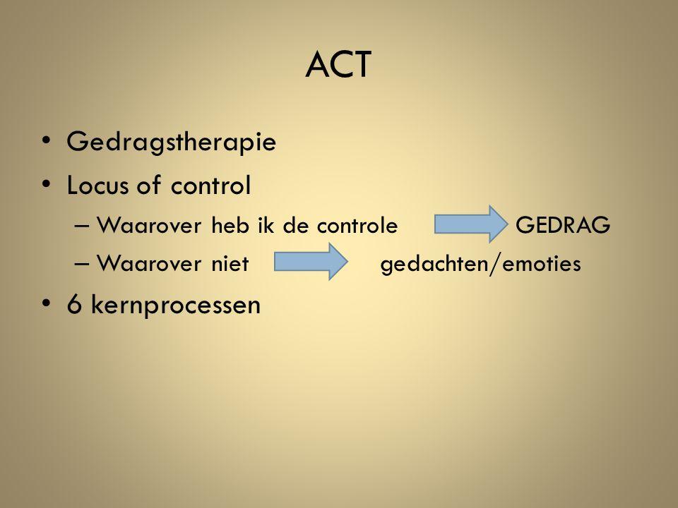 ACT Gedragstherapie Locus of control – Waarover heb ik de controle GEDRAG – Waarover niet gedachten/emoties 6 kernprocessen
