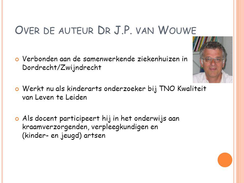 O VER DE AUTEUR D R J.P. VAN W OUWE Verbonden aan de samenwerkende ziekenhuizen in Dordrecht/Zwijndrecht Werkt nu als kinderarts onderzoeker bij TNO K