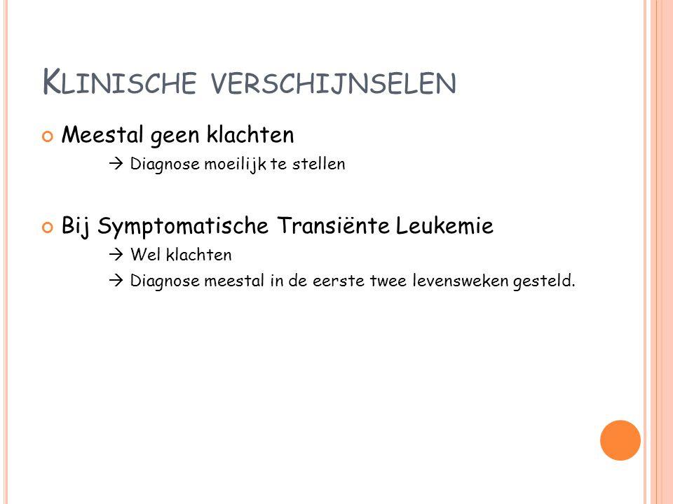 K LINISCHE VERSCHIJNSELEN Meestal geen klachten  Diagnose moeilijk te stellen Bij Symptomatische Transiënte Leukemie  Wel klachten  Diagnose meesta