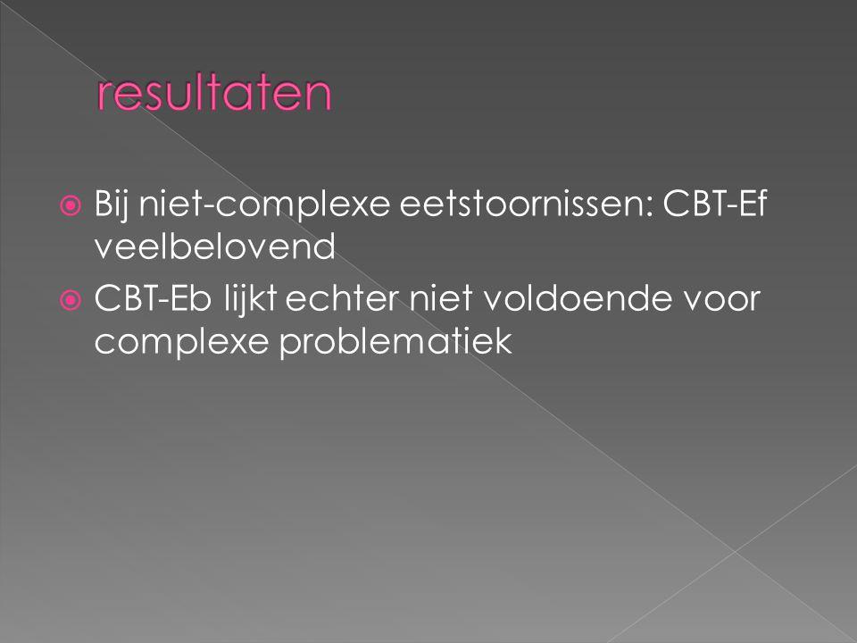  Bij niet-complexe eetstoornissen: CBT-Ef veelbelovend  CBT-Eb lijkt echter niet voldoende voor complexe problematiek