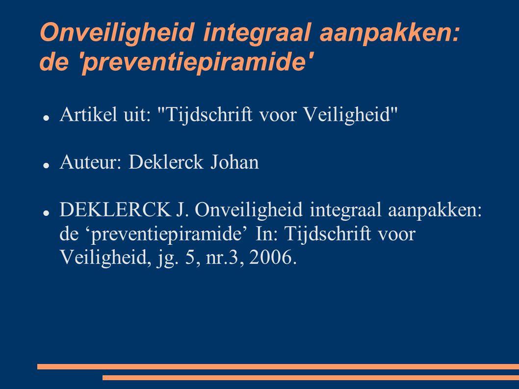 Onveiligheid integraal aanpakken: de preventiepiramide Artikel uit: Tijdschrift voor Veiligheid Auteur: Deklerck Johan DEKLERCK J.