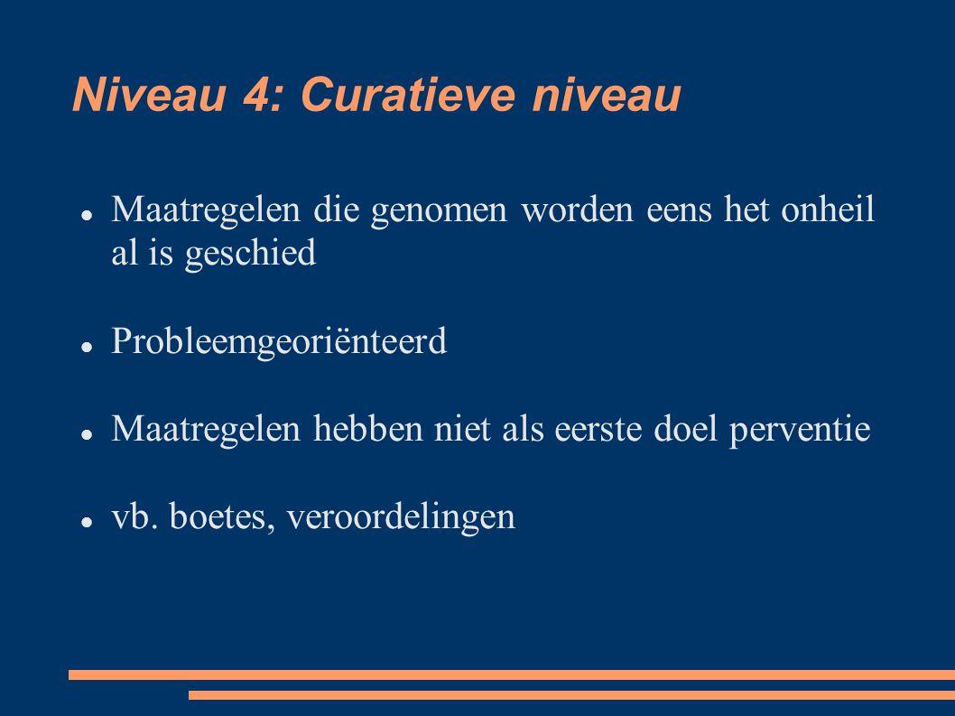 Niveau 4: Curatieve niveau Maatregelen die genomen worden eens het onheil al is geschied Probleemgeoriënteerd Maatregelen hebben niet als eerste doel perventie vb.