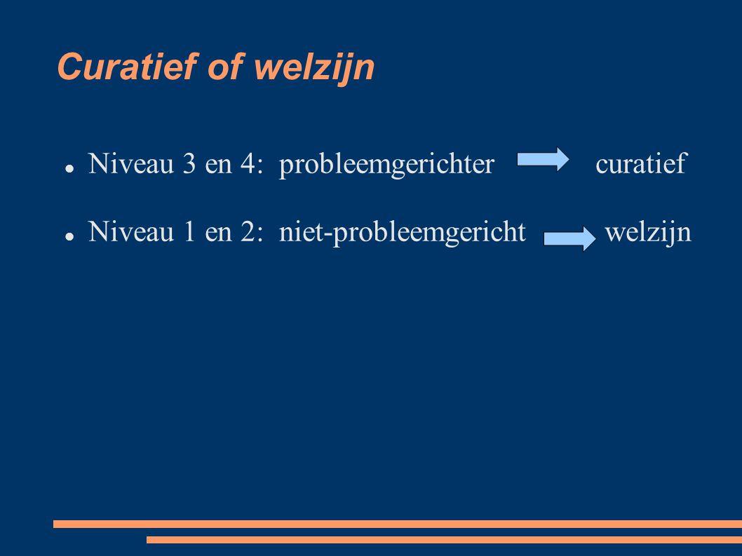 Curatief of welzijn Niveau 3 en 4: probleemgerichter curatief Niveau 1 en 2: niet-probleemgericht welzijn