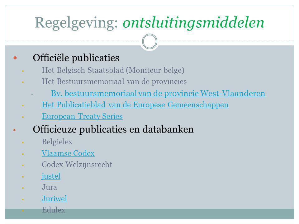 Regelgeving: ontsluitingsmiddelen Officiële publicaties Het Belgisch Staatsblad (Moniteur belge) Het Bestuursmemoriaal van de provincies Bv. bestuursm