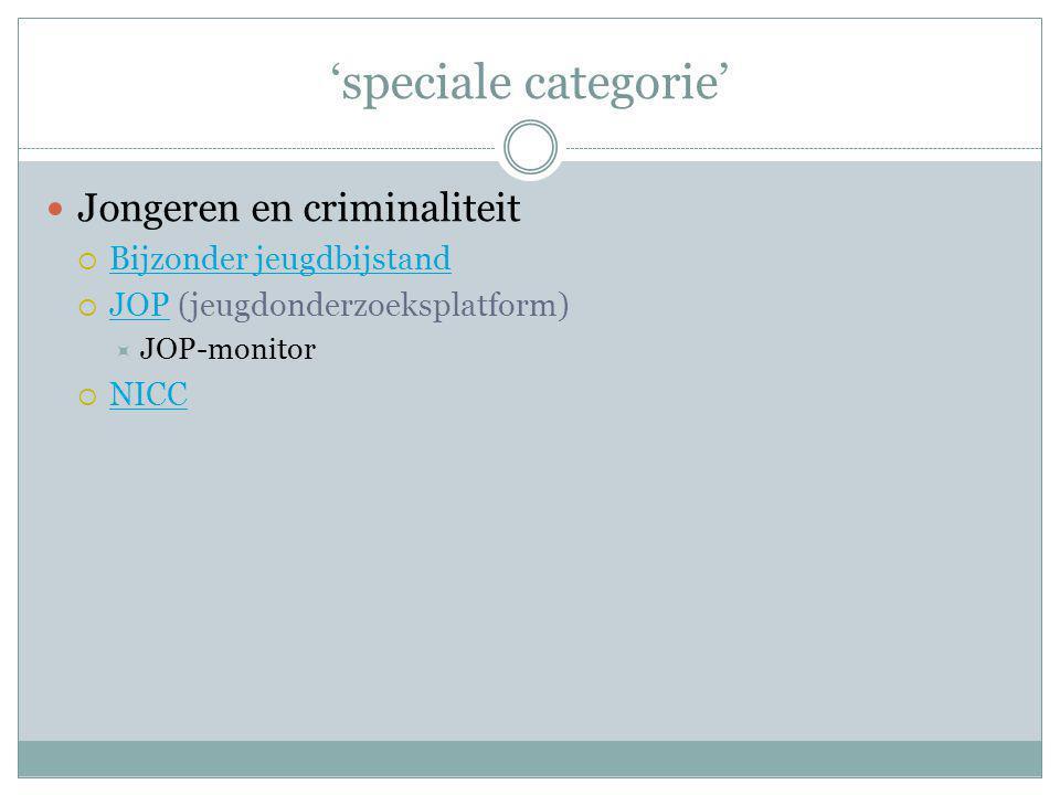 'speciale categorie' Jongeren en criminaliteit  Bijzonder jeugdbijstand Bijzonder jeugdbijstand  JOP (jeugdonderzoeksplatform) JOP  JOP-monitor  N