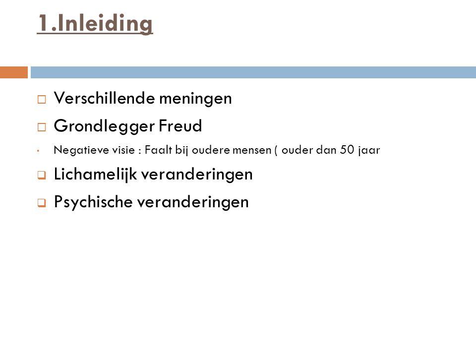 1.Inleiding  Verschillende meningen  Grondlegger Freud Negatieve visie : Faalt bij oudere mensen ( ouder dan 50 jaar  Lichamelijk veranderingen  Psychische veranderingen