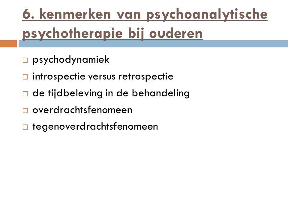 6. kenmerken van psychoanalytische psychotherapie bij ouderen  psychodynamiek  introspectie versus retrospectie  de tijdbeleving in de behandeling