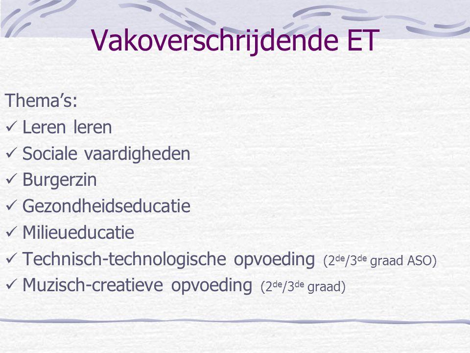 Vakoverschrijdende ET Thema's: Leren leren Sociale vaardigheden Burgerzin Gezondheidseducatie Milieueducatie Technisch-technologische opvoeding (2 de /3 de graad ASO) Muzisch-creatieve opvoeding (2 de /3 de graad)