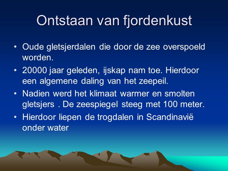 Ontstaan van fjordenkust Oude gletsjerdalen die door de zee overspoeld worden. 20000 jaar geleden, ijskap nam toe. Hierdoor een algemene daling van he