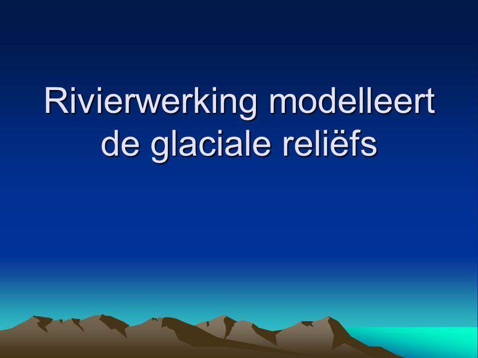 Rivierwerking modelleert de glaciale reliëfs