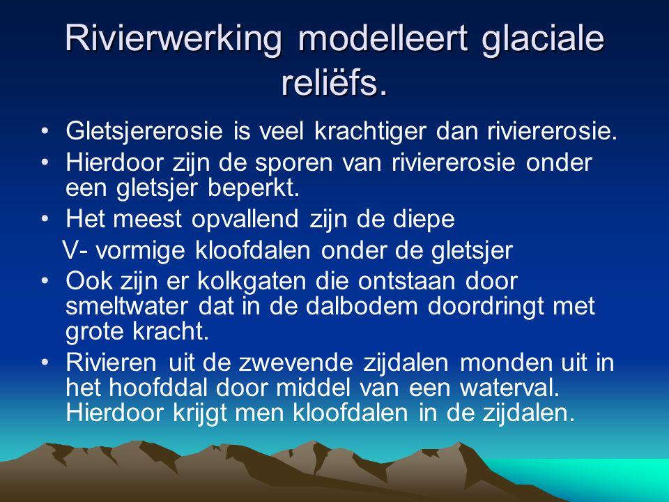 Rivierwerking modelleert glaciale reliëfs. Gletsjererosie is veel krachtiger dan riviererosie. Hierdoor zijn de sporen van riviererosie onder een glet