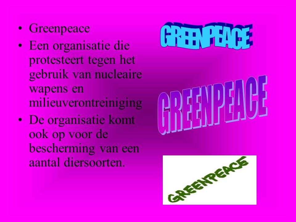Greenpeace Een organisatie die protesteert tegen het gebruik van nucleaire wapens en milieuverontreiniging De organisatie komt ook op voor de bescherming van een aantal diersoorten.