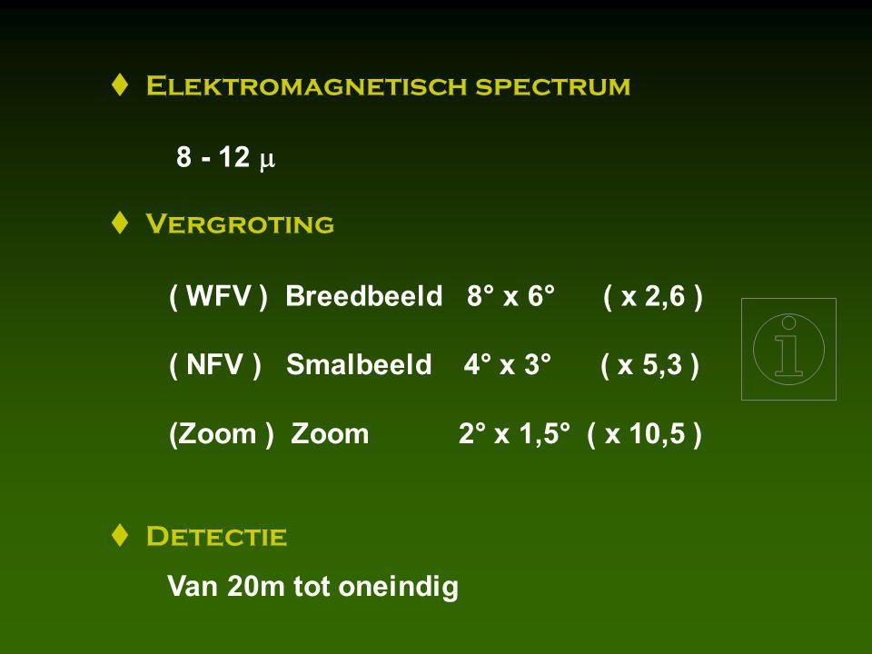  Elektromagnetisch spectrum 8 - 12   Vergroting ( WFV ) Breedbeeld 8° x 6° ( x 2,6 ) ( NFV ) Smalbeeld 4° x 3° ( x 5,3 ) (Zoom ) Zoom 2° x 1,5° ( x 10,5 )  Detectie Van 20m tot oneindig