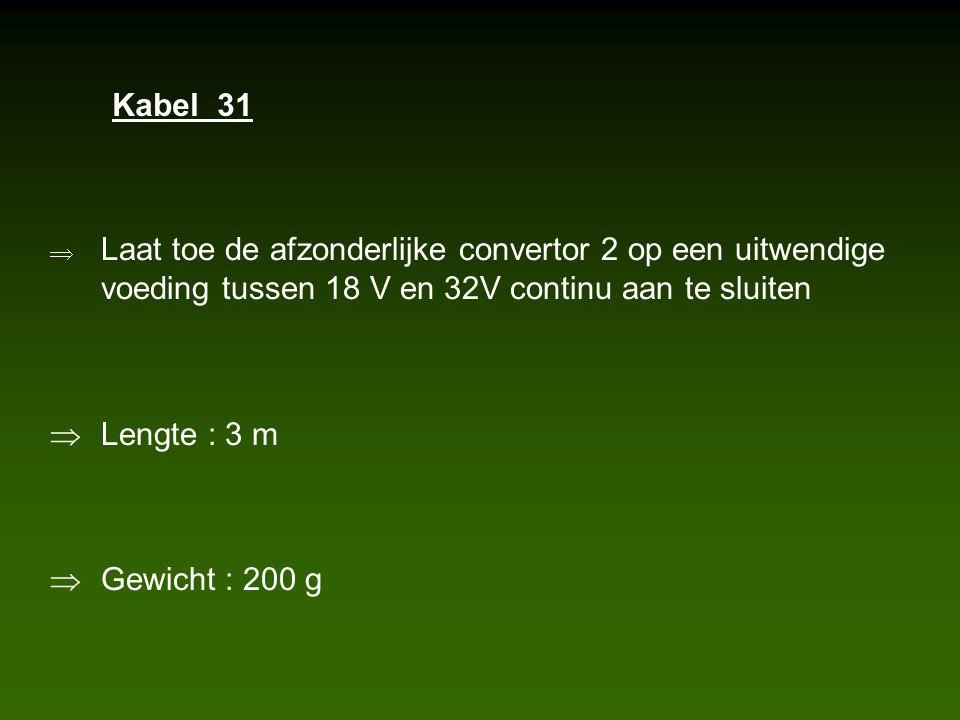  Laat toe de afzonderlijke convertor 2 op een uitwendige voeding tussen 18 V en 32V continu aan te sluiten  Lengte : 3 m  Gewicht : 200 g Kabel 31