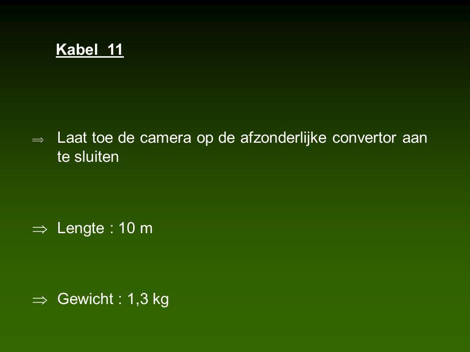  Laat toe de camera op de afzonderlijke convertor aan te sluiten  Lengte : 10 m  Gewicht : 1,3 kg Kabel 11