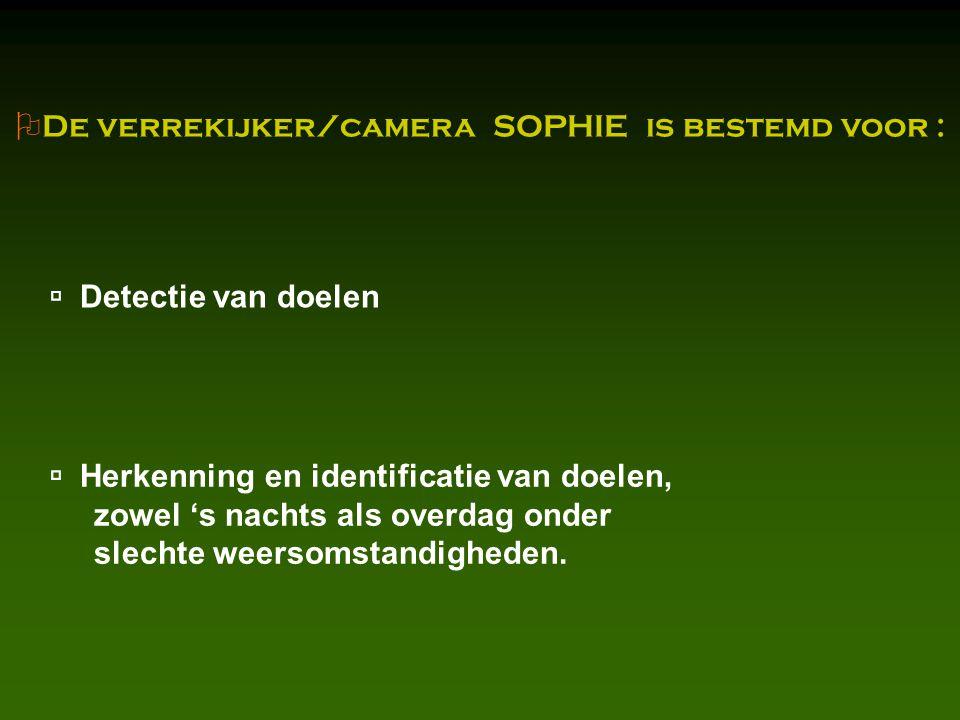  De verrekijker/camera SOPHIE is bestemd voor :  Detectie van doelen  Herkenning en identificatie van doelen, zowel 's nachts als overdag onder slechte weersomstandigheden.