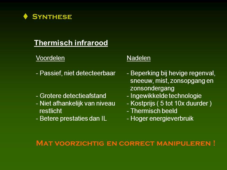  Synthese Thermisch infrarood VoordelenNadelen - Passief, niet detecteerbaar- Beperking bij hevige regenval, sneeuw, mist, zonsopgang en zonsondergang - Grotere detectieafstand- Ingewikkelde technologie - Niet afhankelijk van niveau- Kostprijs ( 5 tot 10x duurder ) restlicht- Thermisch beeld - Betere prestaties dan IL- Hoger energieverbruik Mat voorzichtig en correct manipuleren !