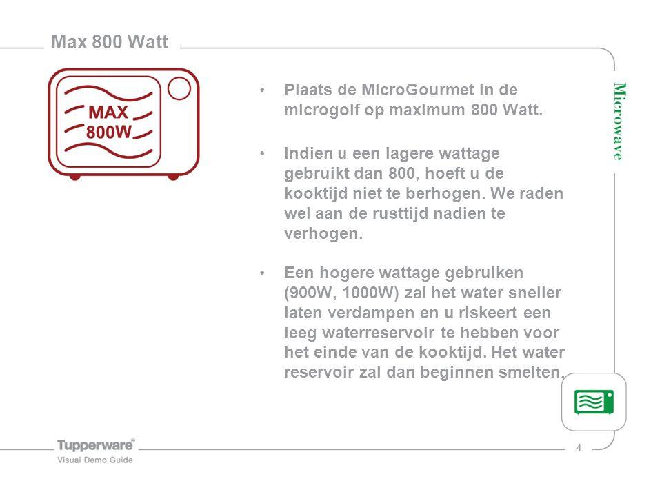 4 Max 800 Watt Plaats de MicroGourmet in de microgolf op maximum 800 Watt. Indien u een lagere wattage gebruikt dan 800, hoeft u de kooktijd niet te b