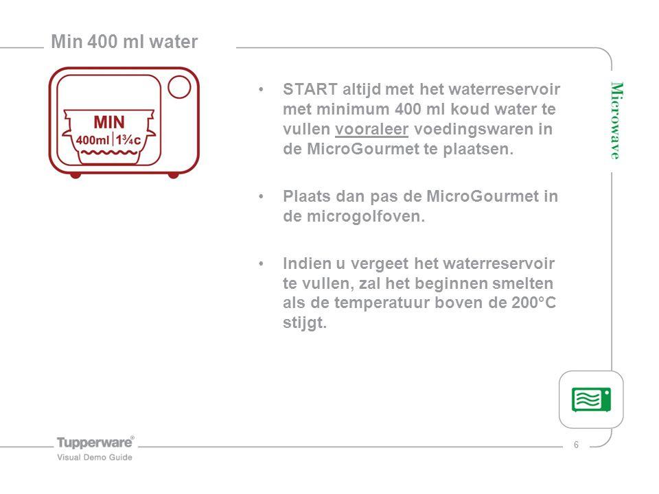6 Min 400 ml water START altijd met het waterreservoir met minimum 400 ml koud water te vullen vooraleer voedingswaren in de MicroGourmet te plaatsen.