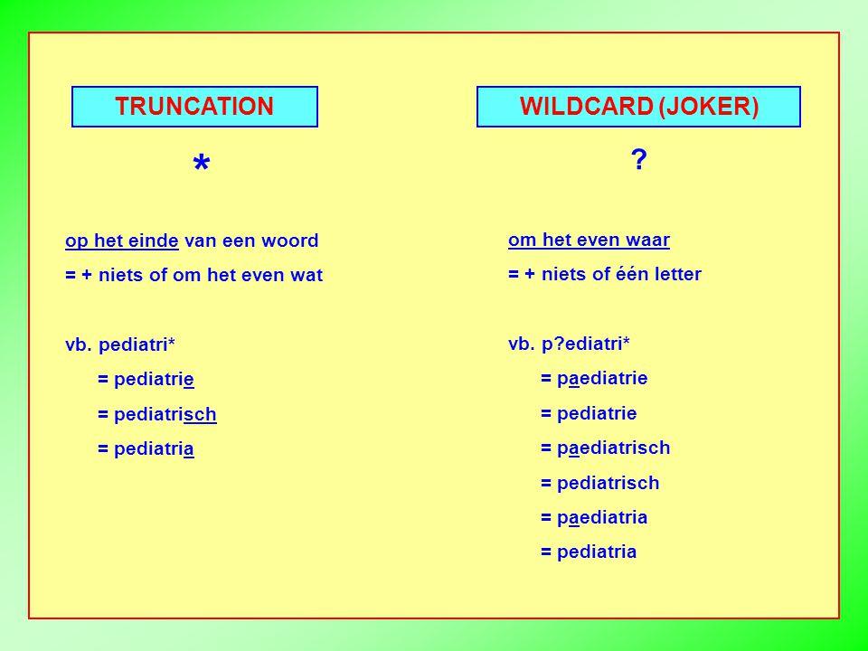 TRUNCATION WILDCARD (JOKER) op het einde van een woord = + niets of om het even wat vb.
