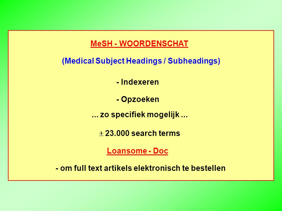 - Indexeren - Opzoeken... zo specifiek mogelijk...  23.000 search terms MeSH - WOORDENSCHAT (Medical Subject Headings / Subheadings) Loansome - Doc