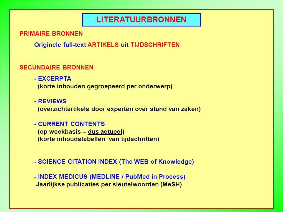 LITERATUURBRONNEN PRIMAIRE BRONNEN Originele full-text ARTIKELS uit TIJDSCHRIFTEN SECUNDAIRE BRONNEN - EXCERPTA (korte inhouden gegroepeerd per onderwerp) - REVIEWS (overzichtartikels door experten over stand van zaken) - CURRENT CONTENTS (op weekbasis – dus actueel) (korte inhoudstabellen van tijdschriften) - SCIENCE CITATION INDEX (The WEB of Knowledge) - INDEX MEDICUS (MEDLINE / PubMed in Process) Jaarlijkse publicaties per sleutelwoorden (MeSH)