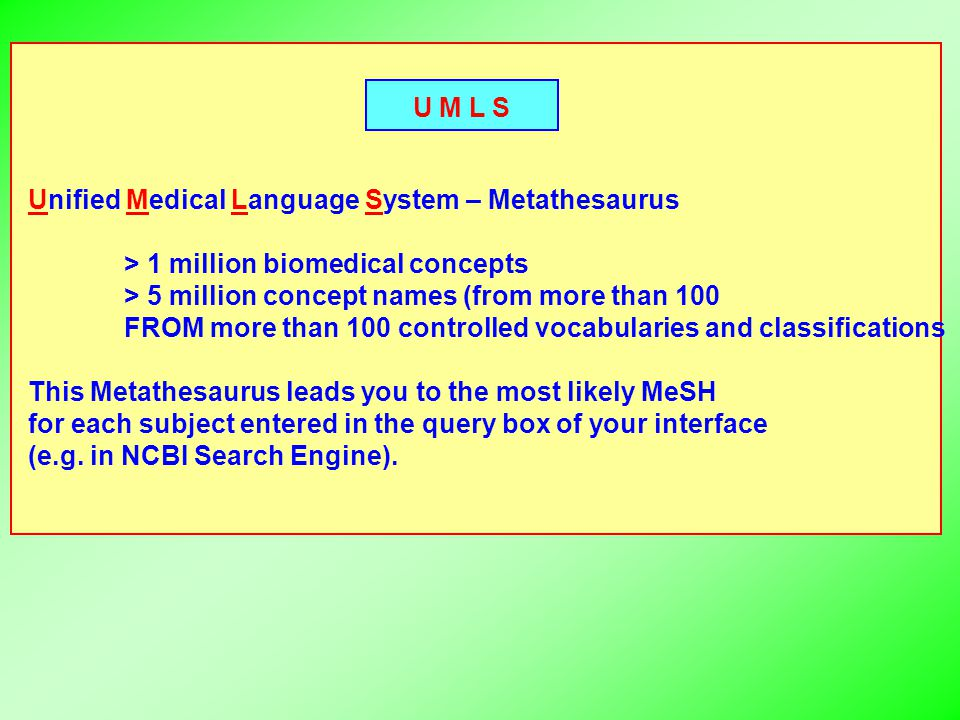 U M L S Unified Medical Language System – Metathesaurus > 1 million biomedical concepts > 5 million concept names (from more than 100 FROM more than 100 controlled vocabularies and classifications This Metathesaurus leads you to the most likely MeSH for each subject entered in the query box of your interface (e.g.