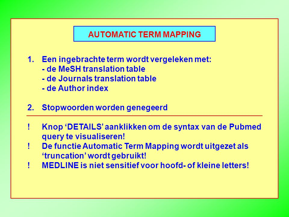 AUTOMATIC TERM MAPPING 1.Een ingebrachte term wordt vergeleken met: - de MeSH translation table - de Journals translation table - de Author index 2.Stopwoorden worden genegeerd !Knop 'DETAILS' aanklikken om de syntax van de Pubmed query te visualiseren.