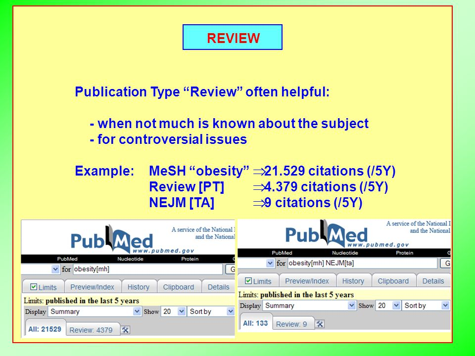 REVIEW Publication Type Review often helpful: - when not much is known about the subject - for controversial issues Example:MeSH obesity  citations (/5Y) Review [PT]  citations (/5Y) NEJM [TA]  9 citations (/5Y)