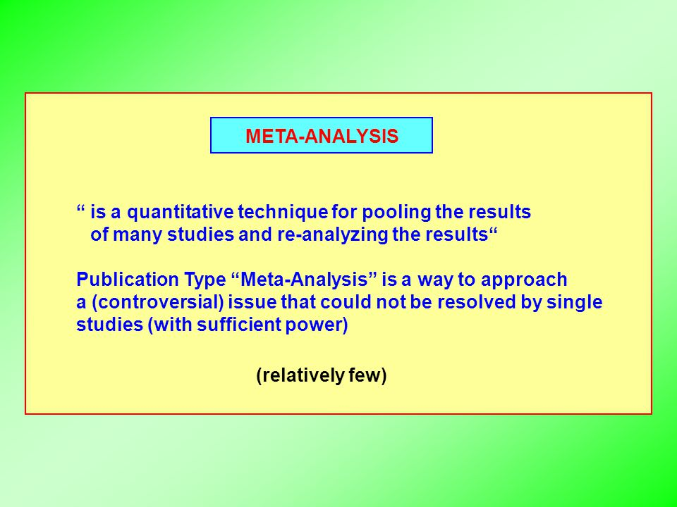 META-ANALYSIS is a quantitative technique for pooling the results of many studies and re-analyzing the results Publication Type Meta-Analysis is a way to approach a (controversial) issue that could not be resolved by single studies (with sufficient power) (relatively few)